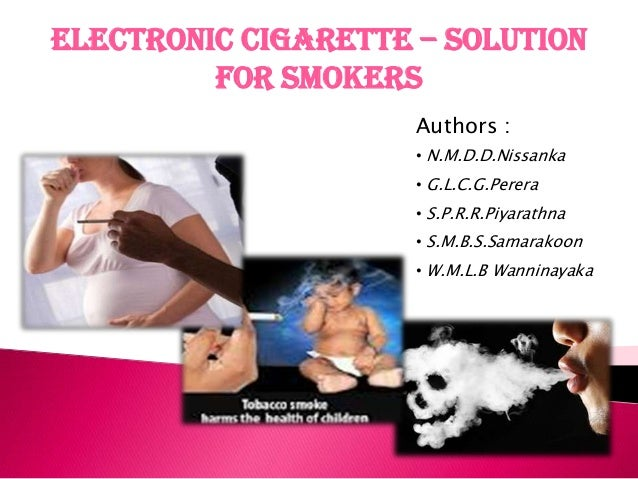 Electronic Cigarette – Solution         for Smokers                     Authors :                     • N.M.D.D.Nissanka  ...