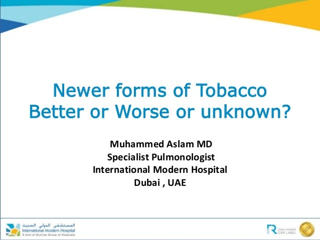 Newer forms of Tobacco Better or Worse or unknown? Muhammed Aslam MD Specialist Pulmonologist International Modern Hospita...