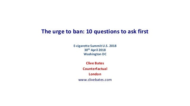 The urge to ban: 10 questions to ask first E-cigarette Summit U.S. 2018 30th April 2018 Washington DC Clive Bates Counterf...