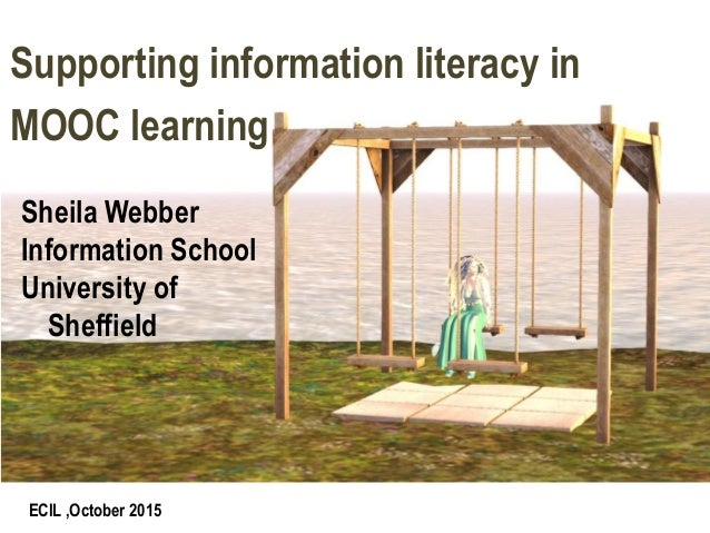 ECIL ,October 2015 Supporting information literacy in MOOC learning Sheila Webber Information School University of Sheffie...