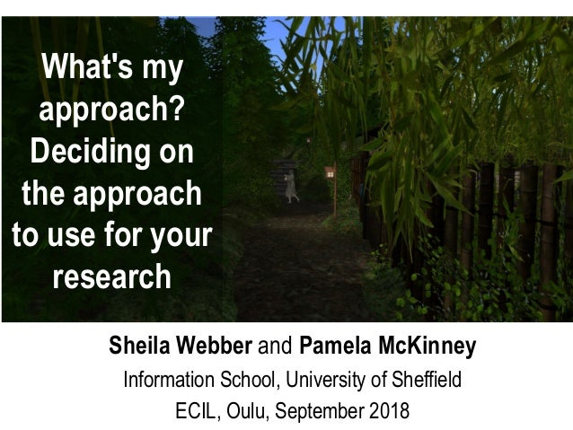 Sheila Webber and Pamela McKinney Information School, University of Sheffield ECIL, Oulu, September 2018 What's my approac...