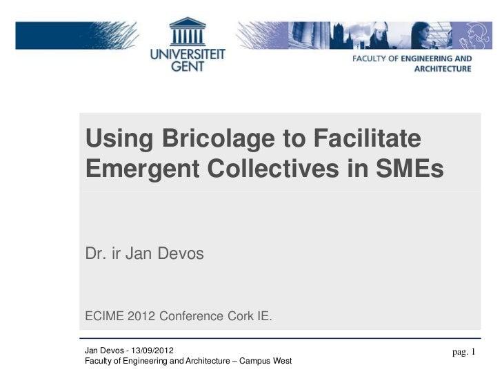 Using Bricolage to FacilitateEmergent Collectives in SMEsDr. ir Jan DevosECIME 2012 Conference Cork IE.Jan Devos - 13/09/2...