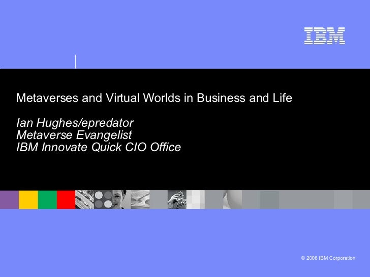 Metaverses and Virtual Worlds in Business and Life   Ian Hughes/epredator  Metaverse Evangelist IBM Innovate Quick CIO Off...