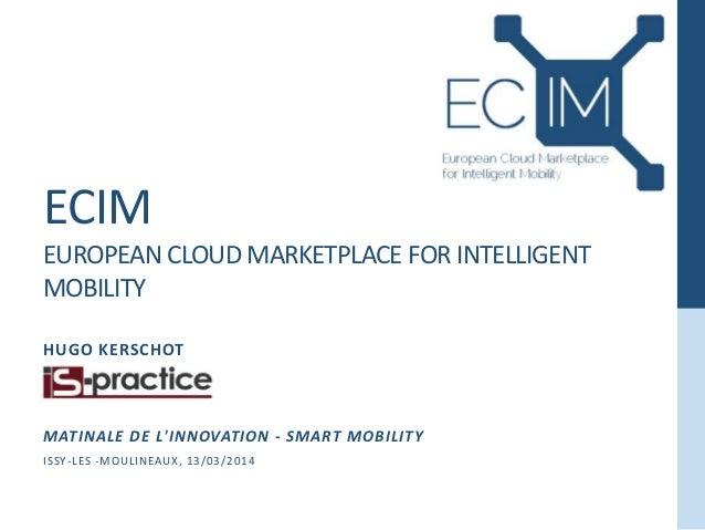 ECIM EUROPEAN CLOUD MARKETPLACE FOR INTELLIGENT MOBILITY HUGO KERSCHOT MATINALE DE L'INNOVATION - SMART MOBILITY ISSY-LES ...
