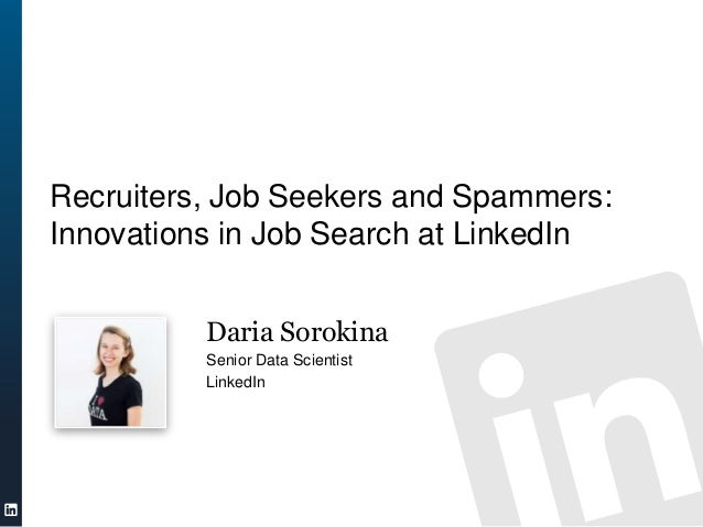 Recruiters, Job Seekers and Spammers:Innovations in Job Search at LinkedIn          Daria Sorokina          Senior Data Sc...