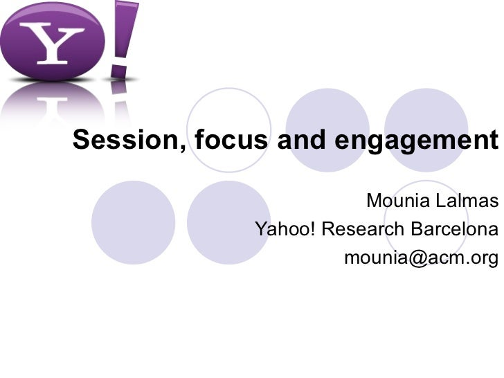 Session, focus and engagement                       Mounia Lalmas            Yahoo! Research Barcelona                    ...