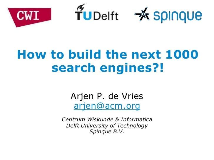 How to build the next 1000    search engines?!         Arjen P. de Vries          arjen@acm.org      Centrum Wiskunde & In...