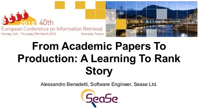 From Academic Papers To Production: A Learning To Rank Story Alessandro Benedetti, Software Engineer, Sease Ltd.