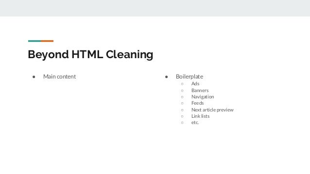 Beyond HTML Cleaning ● Main content ● Boilerplate ○ Ads ○ Banners ○ Navigation ○ Feeds ○ Next article preview ○ Link lists...