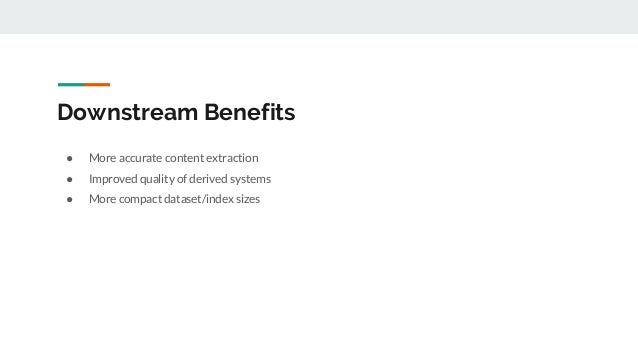 Downstream Benefits ● More accurate content extraction ● Improved quality of derived systems ● More compact dataset/index ...