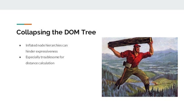 Collapsing the DOM Tree ● Inflated node hierarchies can hinder expressiveness ● Especially troublesome for distance calcul...