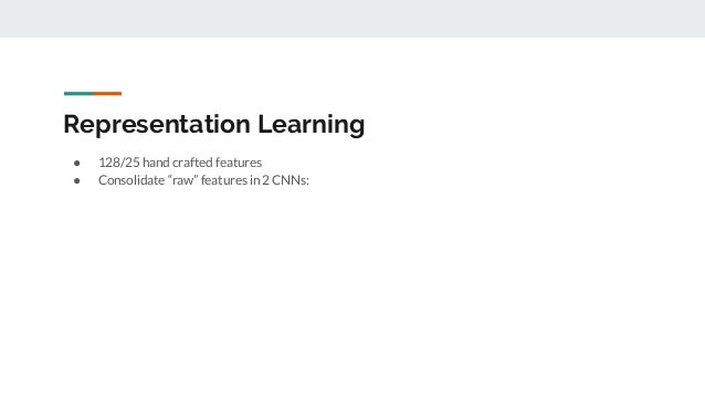 """Representation Learning ● 128/25 hand crafted features ● Consolidate """"raw"""" features in 2 CNNs:"""