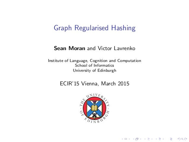 Graph Regularised Hashing Sean Moran and Victor Lavrenko Institute of Language, Cognition and Computation School of Inform...