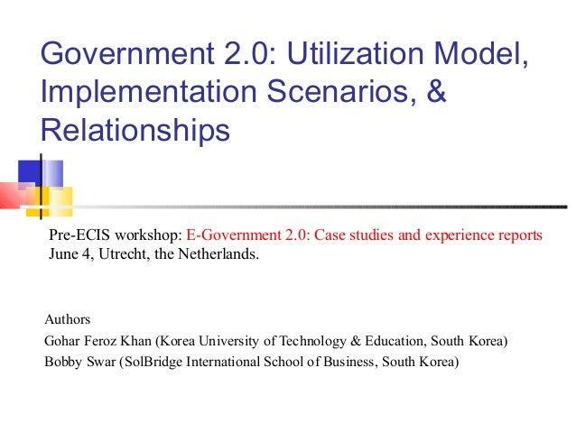 Government 2.0: Utilization Model,Implementation Scenarios, &RelationshipsAuthorsGohar Feroz Khan (Korea University of Tec...