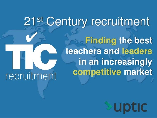 Finding the best teachers and leaders in an increasingly competitive market 21st Century recruitment