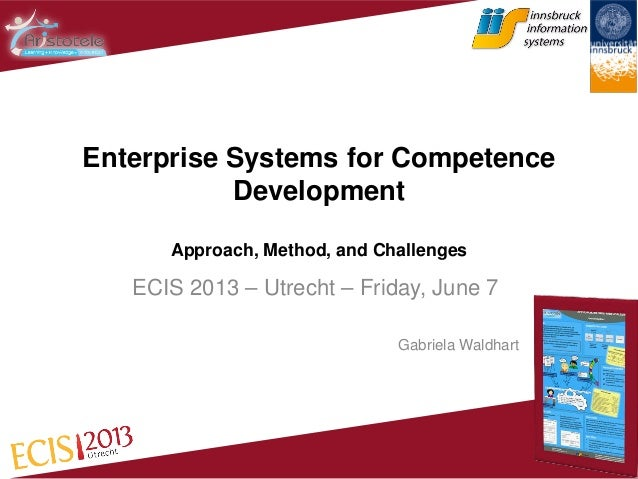 Enterprise Systems for Competence Development Approach, Method, and Challenges ECIS 2013 – Utrecht – Friday, June 7 Gabrie...