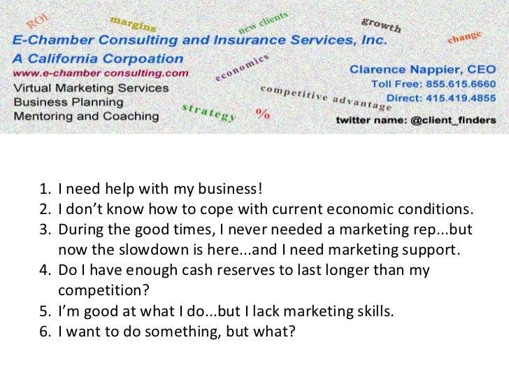 <ul><li>I need help with my business! </li></ul><ul><li>I don't know how to cope with current economic conditions. </li></...