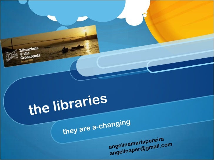 the libraries<br />they are a-changing<br />angelinamariapereira<br />angelinaper@gmail.com<br />
