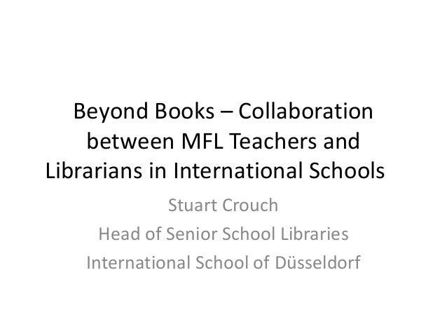 Beyond Books – Collaboration    between MFL Teachers andLibrarians in International Schools              Stuart Crouch    ...