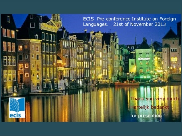 ECIS Pre-conference Institute on Foreign Languages. 21st of November 2013  Thank you very much Hartelijk bedankt for prese...