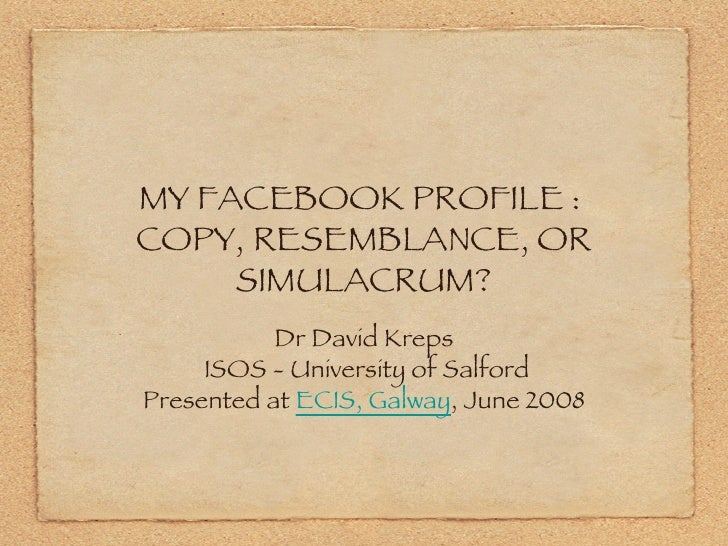 MY FACEBOOK PROFILE :  COPY, RESEMBLANCE, OR SIMULACRUM? <ul><li>Dr David Kreps  ISOS - University of Salford </li></ul><u...