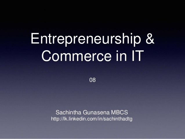 Entrepreneurship & Commerce in IT 08 Sachintha Gunasena MBCS http://lk.linkedin.com/in/sachinthadtg