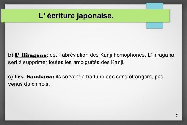 L' écriture japonaise.  b) L' Hiragana: est l' abréviation des Kanji homophones. L' hiragana sert à supprimer toutes les a...