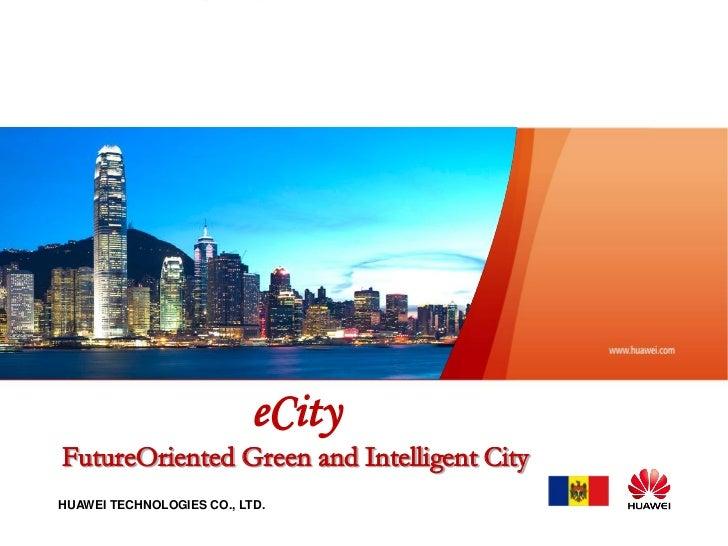 eCityFutureOriented Green and Intelligent CityHUAWEI TECHNOLOGIES CO., LTD.