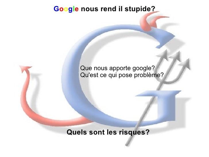 G o o g l e   nous rend il stupide? Que nous apporte google? Qu'est ce qui pose problème? Quels sont les risques?