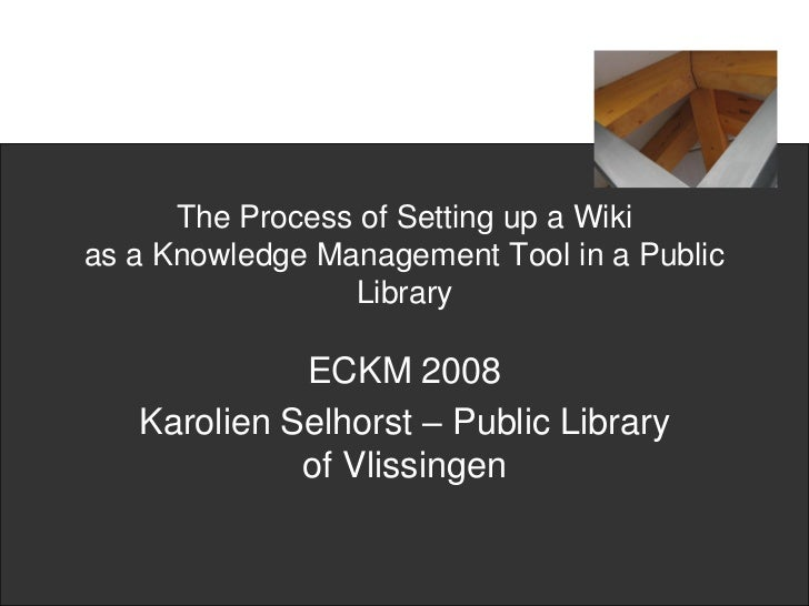 The Process of Setting up a Wiki as a Knowledge Management Tool in a Public                  Library               ECKM 20...