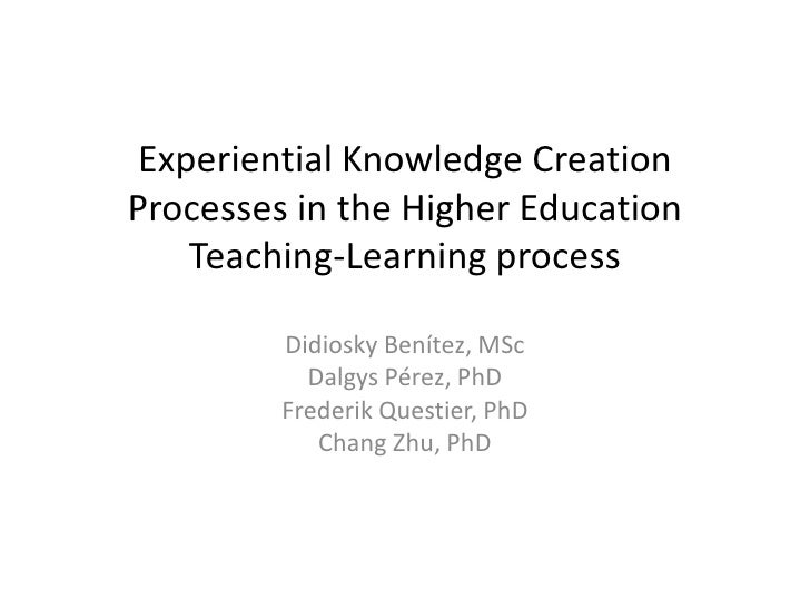 Experiential Knowledge CreationProcesses in the Higher Education    Teaching-Learning process         Didiosky Benítez, MS...