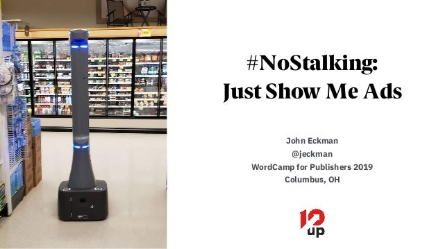 #NoStalking: Just Show Me Ads John Eckman @jeckman WordCamp for Publishers 2019 Columbus, OH