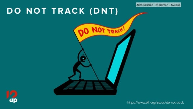 D O N OT T R AC K ( D N T ) https://www.eff.org/issues/do-not-track John Eckman •@jeckman •#wcpub