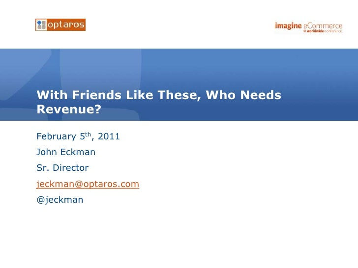 With Friends Like These, Who NeedsRevenue?February 5th, 2011John EckmanSr. Directorjeckman@optaros.com@jeckman