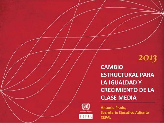 Antonio Prado, Secretario Ejecutivo Adjunto CEPAL CAMBIO ESTRUCTURAL PARA LA IGUALDAD Y CRECIMIENTO DE LA CLASE MEDIA
