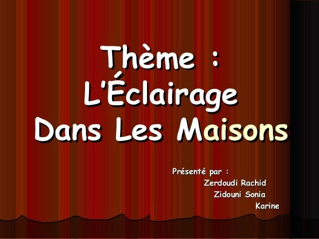 Thème :Thème : L'ÉclairageL'Éclairage Dans Les MDans Les Maisonsaisons Présenté par :Présenté par : Zerdoudi RachidZerdoud...