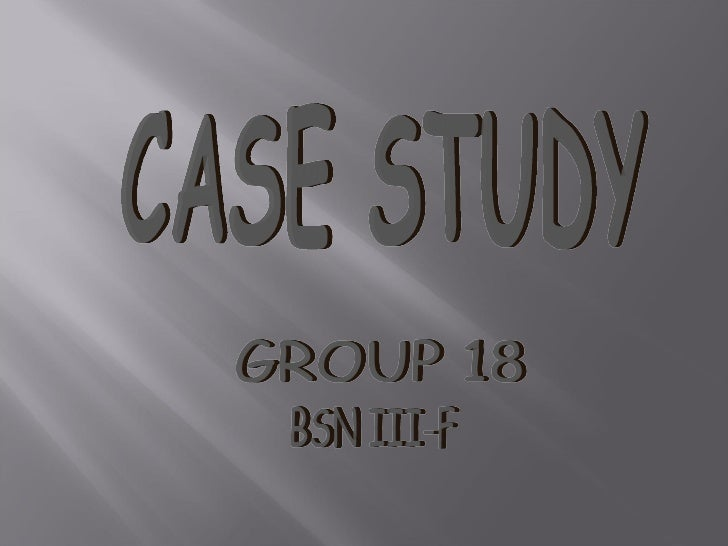 CASE STUDY BSN III-F GROUP 18