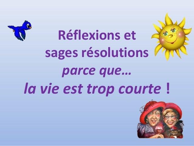 Réflexions et sages résolutions parce que… la vie est trop courte !