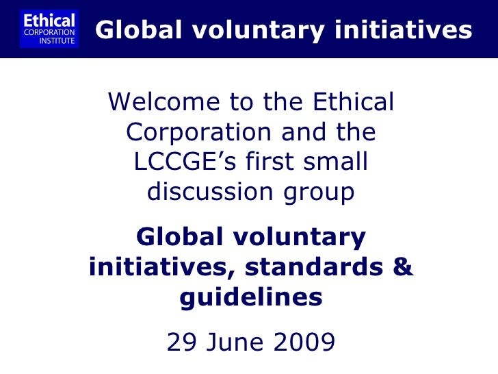 Global voluntary initiatives Welcome to the Ethical Corporation and the LCCGE's first small discussion group Global volunt...