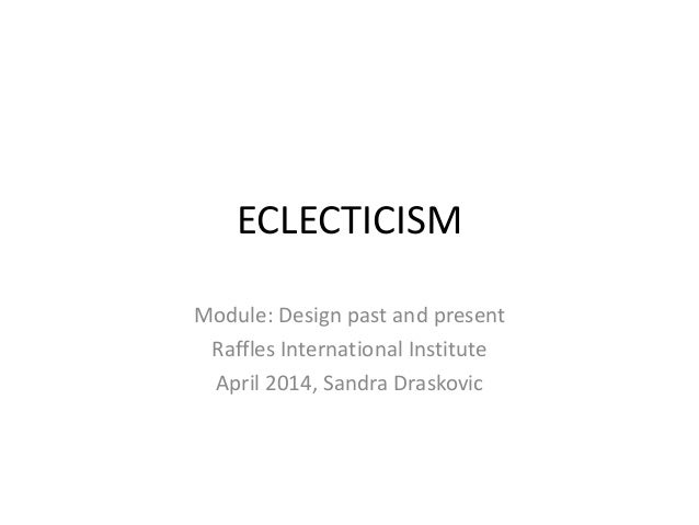 ECLECTICISM Module: Design past and present Raffles International Institute April 2014, Sandra Draskovic