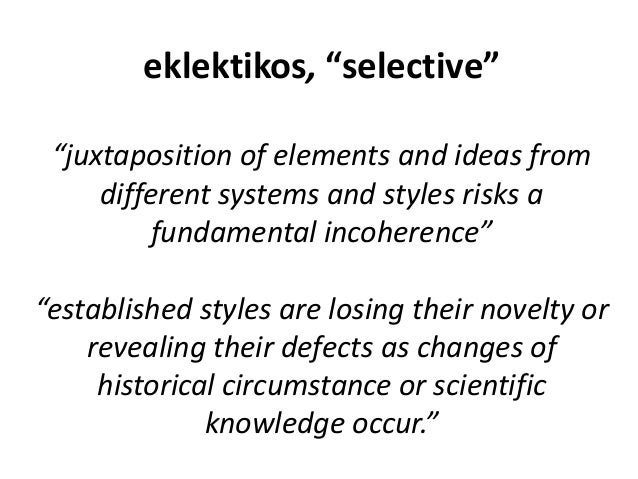 """eklektikos, """"selective"""" """"juxtaposition of elements and ideas from different systems and styles risks a fundamental incoher..."""