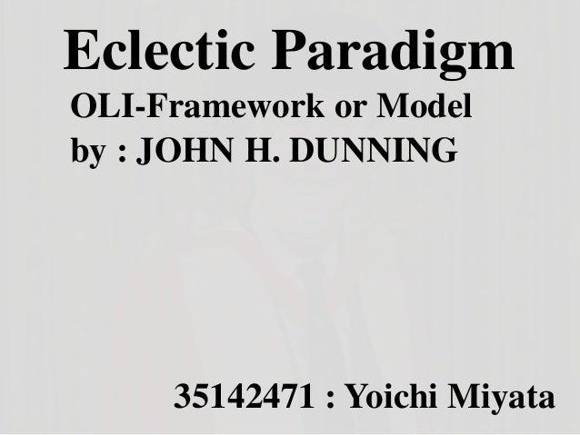 Eclectic Paradigm by : JOHN H. DUNNING 35142471 : Yoichi Miyata OLI-Framework or Model