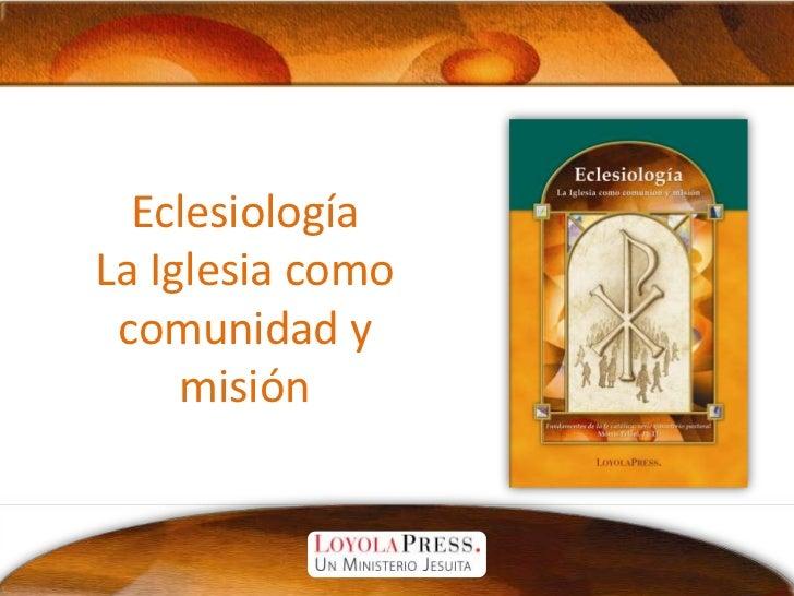 EclesiologíaLa Iglesia como comunidad y misión<br />