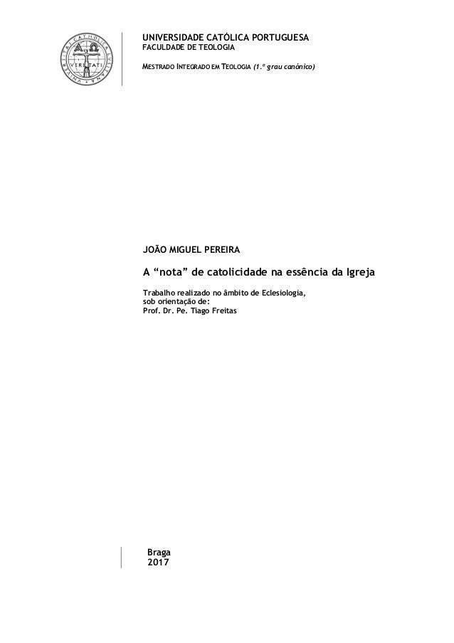 UNIVERSIDADE CATÓLICA PORTUGUESA FACULDADE DE TEOLOGIA MESTRADO INTEGRADO EM TEOLOGIA (1.º grau canónico) JOÃO MIGUEL PERE...