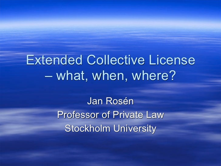Extended Collective License   – what, when, where?          Jan Rosén    Professor of Private Law     Stockholm University