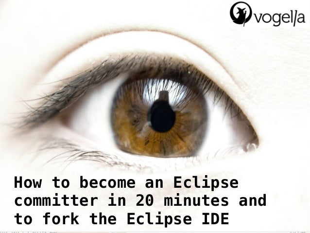 How to become an Eclipsecommitter in 20 minutes andto fork the Eclipse IDE