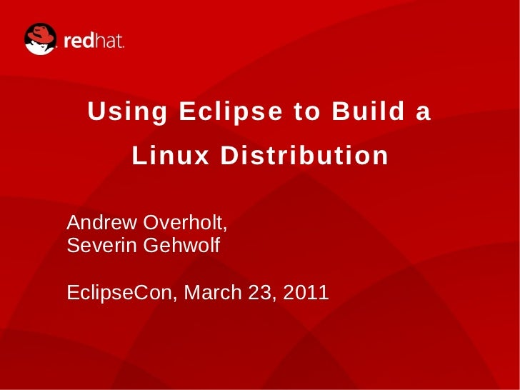 Using Eclipse to Build a          Linux Distribution    Andrew Overholt,    Severin Gehwolf    EclipseCon, March 23, 20111...