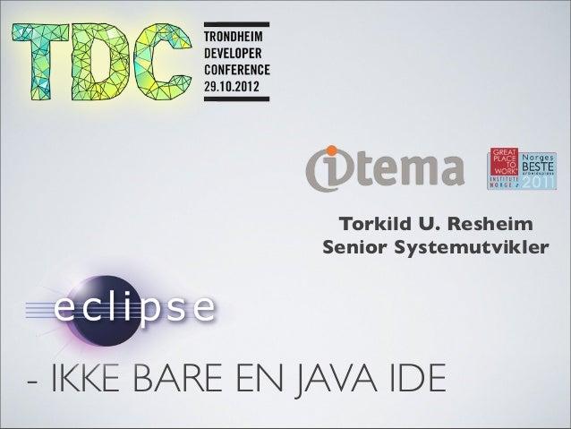 Torkild U. Resheim                Senior Systemutvikler- IKKE BARE EN JAVA IDE
