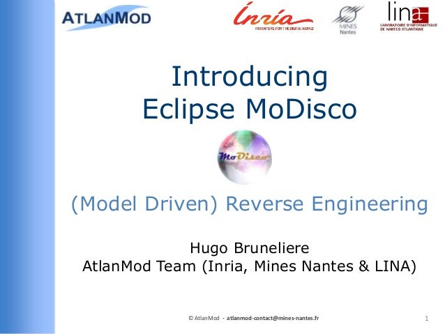 Introducing Eclipse MoDisco (Model Driven) Reverse Engineering Hugo Bruneliere AtlanMod Team (Inria, Mines Nantes & LINA) ...