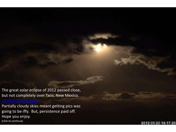 The great solar eclipse of 2012 passed close,but not completely over Taos, New Mexico.20 May 2012 EclipsePartially cloudy ...